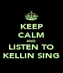 KEEP CALM AND LISTEN TO KELLIN SING - Personalised Poster A4 size