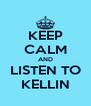 KEEP CALM AND LISTEN TO KELLIN - Personalised Poster A4 size