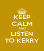 KEEP CALM AND LISTEN TO KERRY - Personalised Poster A4 size