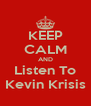 KEEP CALM AND Listen To Kevin Krisis - Personalised Poster A4 size
