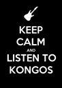 KEEP CALM AND LISTEN TO KONGOS - Personalised Poster A4 size