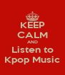 KEEP CALM AND Listen to Kpop Music - Personalised Poster A4 size