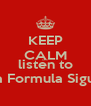 KEEP CALM AND listen to La Formula Sigue - Personalised Poster A4 size