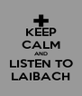 KEEP CALM AND LISTEN TO LAIBACH - Personalised Poster A4 size