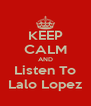 KEEP CALM AND Listen To Lalo Lopez - Personalised Poster A4 size