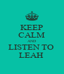 KEEP CALM AND LISTEN TO  LEAH  - Personalised Poster A4 size