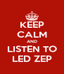 KEEP CALM AND LISTEN TO LED ZEP - Personalised Poster A4 size