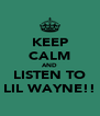 KEEP CALM AND LISTEN TO LIL WAYNE!! - Personalised Poster A4 size