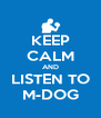 KEEP CALM AND LISTEN TO M-DOG - Personalised Poster A4 size