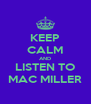 KEEP CALM AND LISTEN TO MAC MILLER - Personalised Poster A4 size