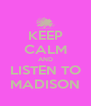 KEEP CALM AND LISTEN TO MADISON - Personalised Poster A4 size