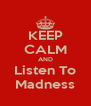 KEEP CALM AND Listen To Madness - Personalised Poster A4 size