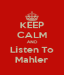 KEEP CALM AND Listen To Mahler - Personalised Poster A4 size
