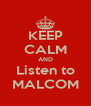 KEEP CALM AND Listen to MALCOM - Personalised Poster A4 size
