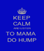 KEEP CALM AND LISTEN TO MAMA  DO HUMP - Personalised Poster A4 size