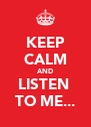 KEEP CALM AND LISTEN  TO ME... - Personalised Poster A4 size
