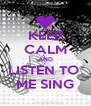 KEEP CALM AND LISTEN TO  ME SING - Personalised Poster A4 size