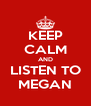 KEEP CALM AND LISTEN TO MEGAN - Personalised Poster A4 size