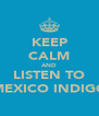 KEEP CALM AND LISTEN TO MEXICO INDIGO - Personalised Poster A4 size