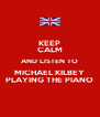 KEEP CALM AND LISTEN TO MICHAEL KILBEY PLAYING THE PIANO - Personalised Poster A4 size