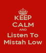 KEEP CALM AND Listen To Mistah Low - Personalised Poster A4 size