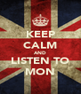 KEEP CALM AND LISTEN TO MON - Personalised Poster A4 size