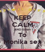 KEEP CALM AND listen To Monika sex - Personalised Poster A4 size