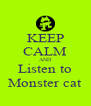 KEEP CALM AND Listen to Monster cat - Personalised Poster A4 size