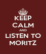 KEEP CALM AND LISTEN TO MORITZ - Personalised Poster A4 size