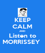 KEEP CALM AND Listen to MORRISSEY  - Personalised Poster A4 size