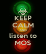 KEEP CALM AND listen to MOS - Personalised Poster A4 size
