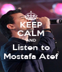 KEEP CALM AND Listen to Mostafa Atef - Personalised Poster A4 size