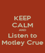 KEEP CALM AND Listen to Motley Crue - Personalised Poster A4 size