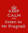 KEEP CALM AND listen to  Mr Pragnall  - Personalised Poster A4 size