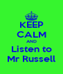 KEEP CALM AND Listen to Mr Russell - Personalised Poster A4 size