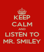 KEEP CALM AND LISTEN TO MR. SMILEY - Personalised Poster A4 size