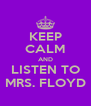 KEEP CALM AND LISTEN TO MRS. FLOYD - Personalised Poster A4 size