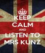KEEP CALM AND LISTEN TO MRS KUNZ - Personalised Poster A4 size
