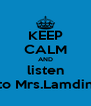 KEEP CALM AND listen to Mrs.Lamdin - Personalised Poster A4 size