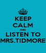 KEEP CALM AND LISTEN TO MRS.TIDMORE - Personalised Poster A4 size
