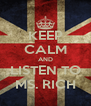 KEEP CALM AND LISTEN TO MS. RICH - Personalised Poster A4 size