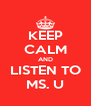 KEEP CALM AND LISTEN TO MS. U - Personalised Poster A4 size