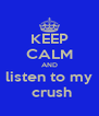 KEEP CALM AND listen to my  crush - Personalised Poster A4 size