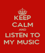 KEEP CALM AND LISTEN TO MY MUSIC  - Personalised Poster A4 size
