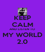 KEEP CALM AND LISTEN TO MY WORLD 2.0 - Personalised Poster A4 size