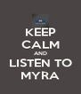 KEEP CALM AND LISTEN TO MYRA - Personalised Poster A4 size