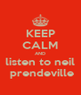 KEEP CALM AND listen to neil  prendeville - Personalised Poster A4 size