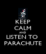KEEP CALM AND LISTEN TO  PARACHUTE - Personalised Poster A4 size