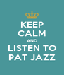 KEEP CALM AND LISTEN TO PAT JAZZ - Personalised Poster A4 size