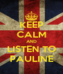 KEEP CALM AND LISTEN TO PAULINE - Personalised Poster A4 size